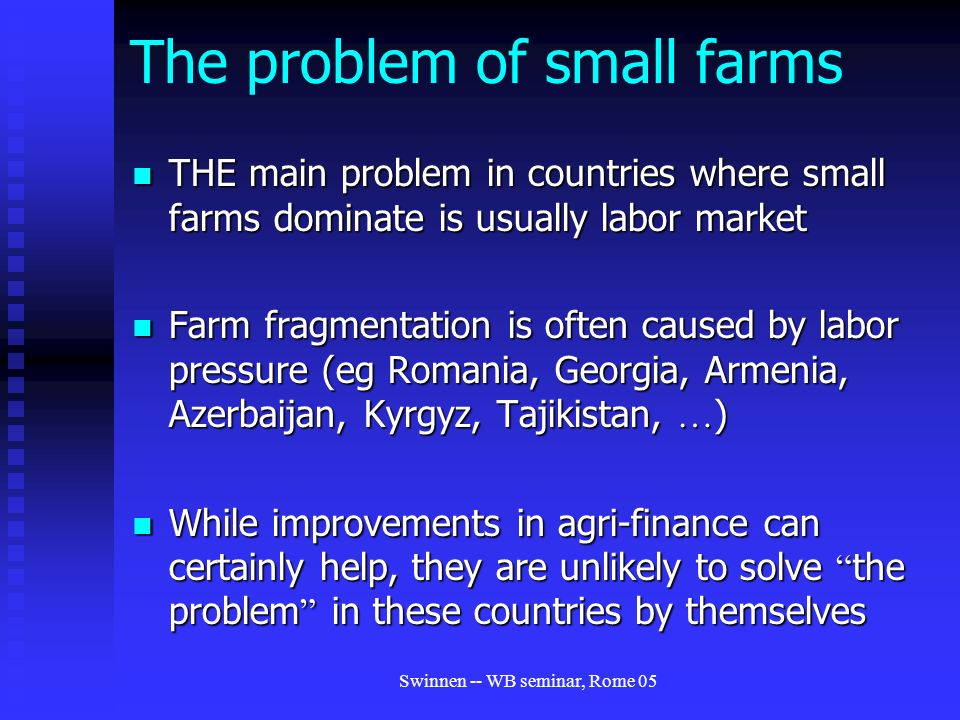 Swinnen -- WB seminar, Rome 05 The problem of small farms THE main problem in countries where small farms dominate is usually labor market THE main problem in countries where small farms dominate is usually labor market Farm fragmentation is often caused by labor pressure (eg Romania, Georgia, Armenia, Azerbaijan, Kyrgyz, Tajikistan, … ) Farm fragmentation is often caused by labor pressure (eg Romania, Georgia, Armenia, Azerbaijan, Kyrgyz, Tajikistan, … ) While improvements in agri-finance can certainly help, they are unlikely to solve the problem in these countries by themselves While improvements in agri-finance can certainly help, they are unlikely to solve the problem in these countries by themselves