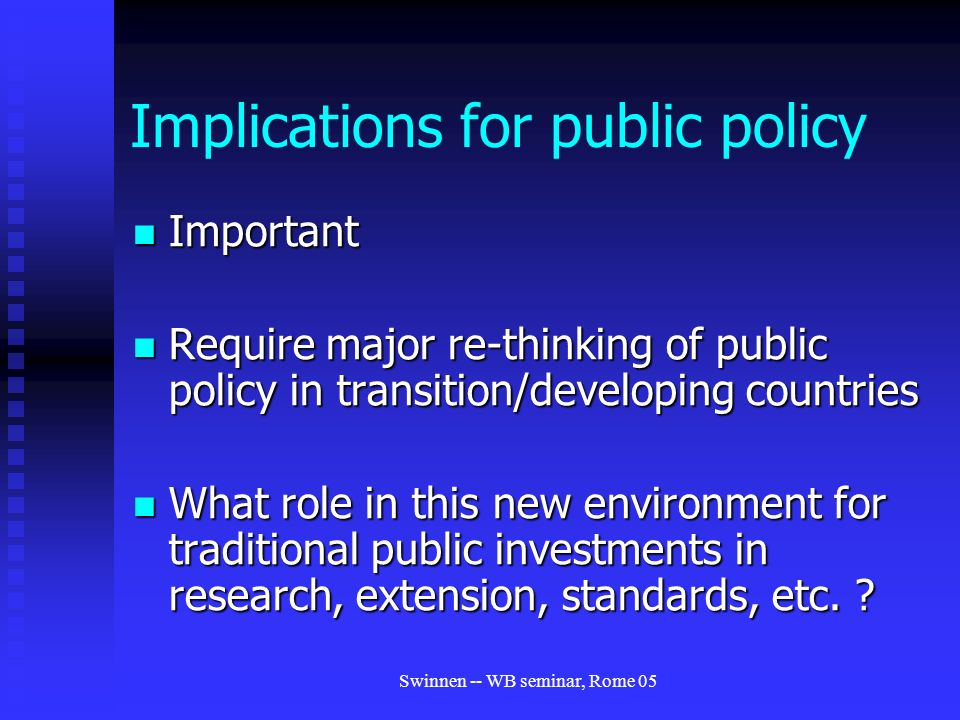 Swinnen -- WB seminar, Rome 05 Implications for public policy Important Important Require major re-thinking of public policy in transition/developing countries Require major re-thinking of public policy in transition/developing countries What role in this new environment for traditional public investments in research, extension, standards, etc.