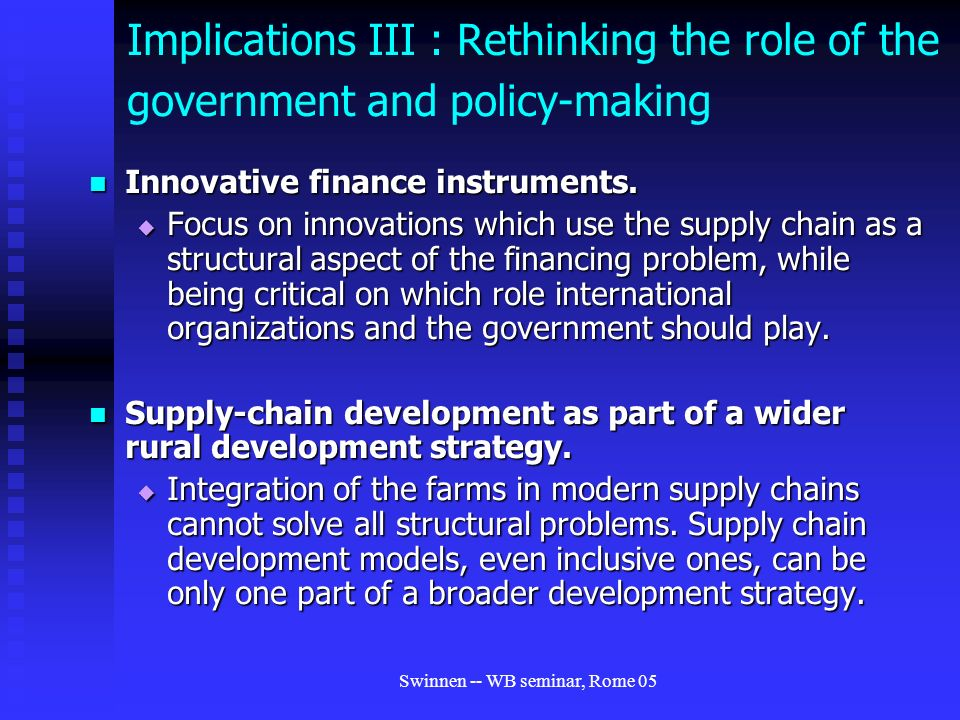 Swinnen -- WB seminar, Rome 05 Implications III : Rethinking the role of the government and policy-making Innovative finance instruments.