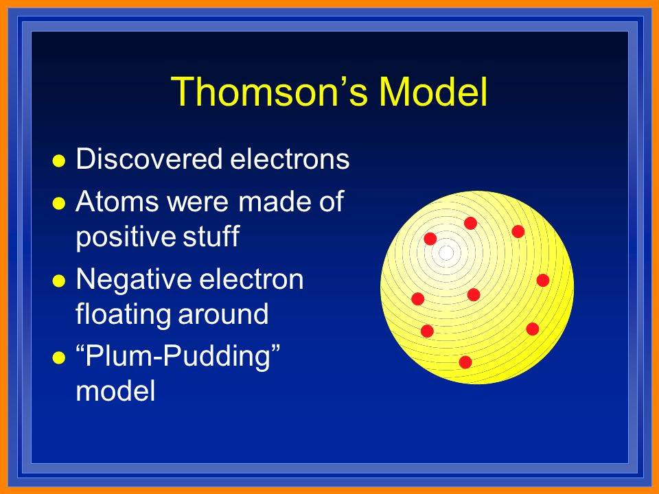 Thomson's Model l Discovered electrons l Atoms were made of positive stuff l Negative electron floating around l Plum-Pudding model