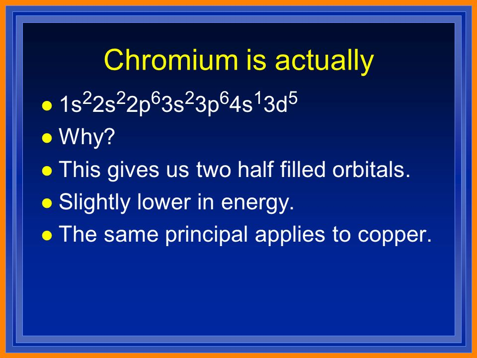 Chromium is actually l 1s 2 2s 2 2p 6 3s 2 3p 6 4s 1 3d 5 l Why.