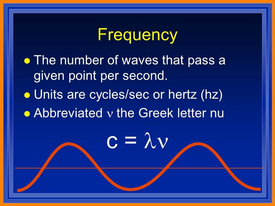 Frequency l The number of waves that pass a given point per second.