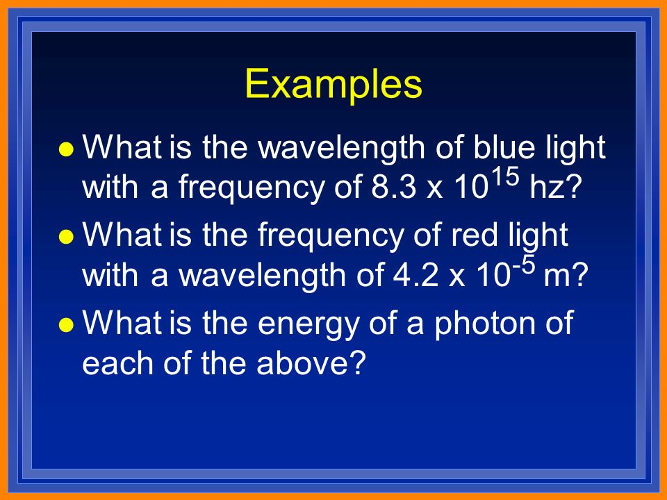 Examples l What is the wavelength of blue light with a frequency of 8.3 x hz.