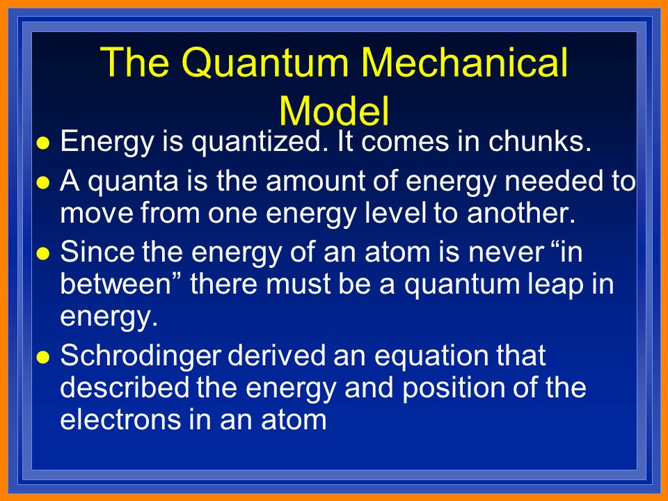 The Quantum Mechanical Model l Energy is quantized.