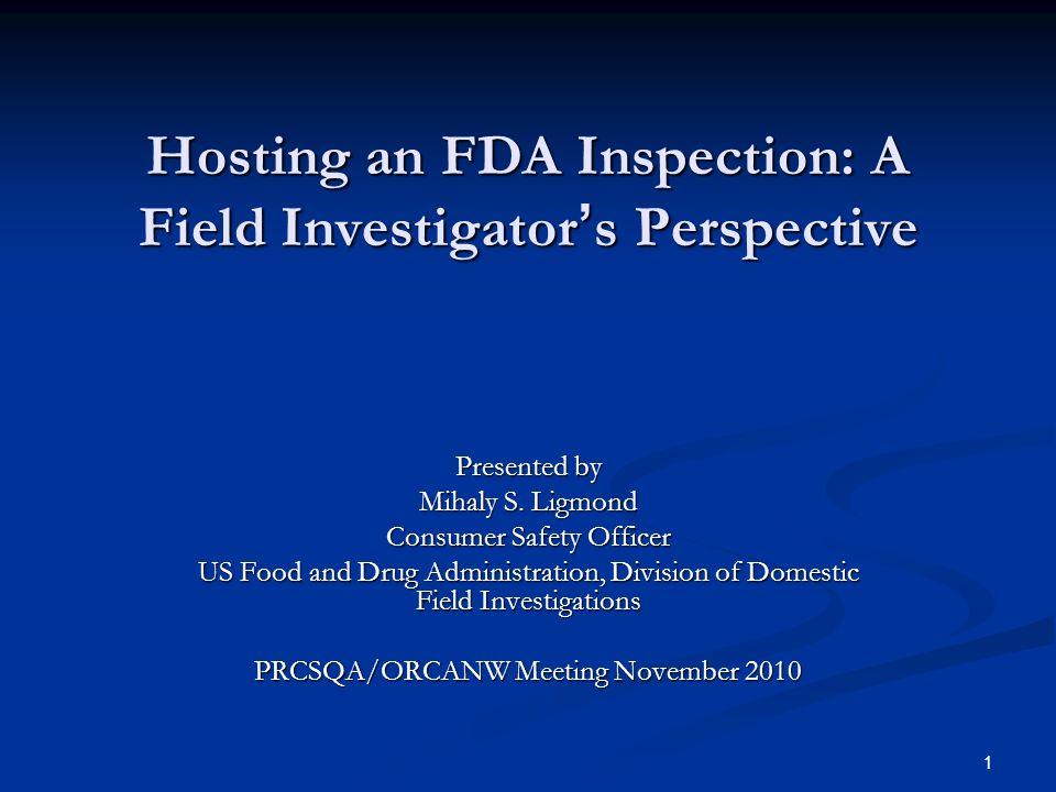 1 Hosting an FDA Inspection: A Field Investigator ' s Perspective Presented by Mihaly S.