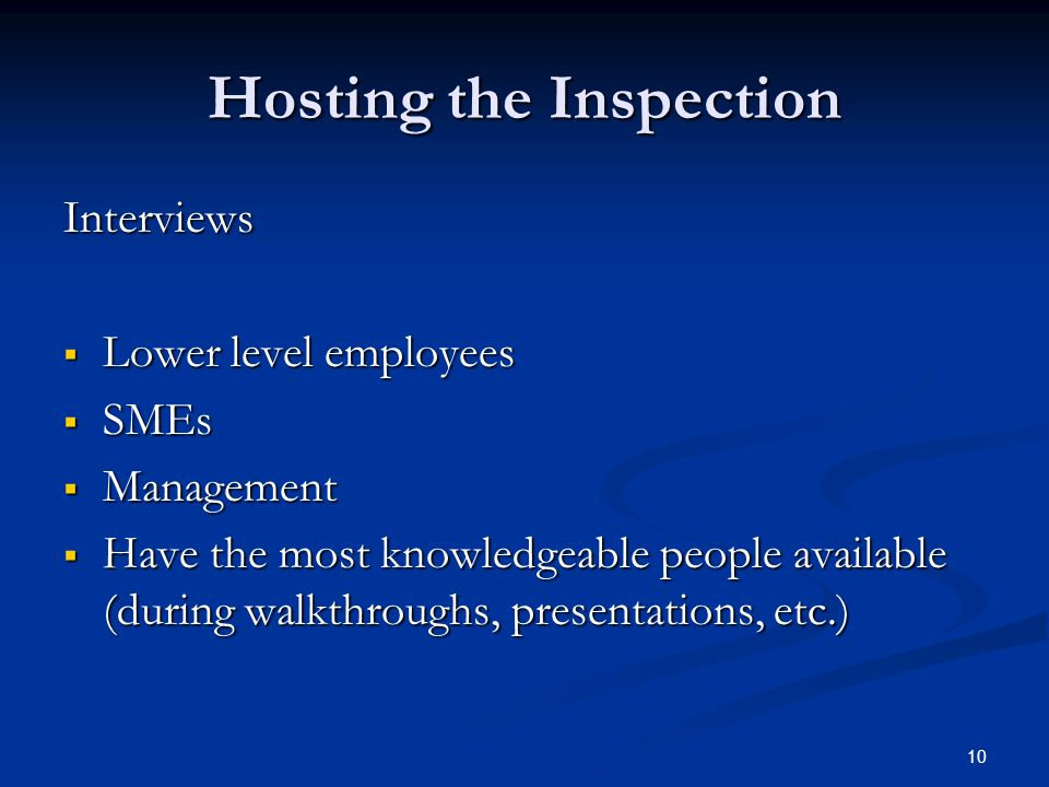 10 Hosting the Inspection Interviews  Lower level employees  SMEs  Management  Have the most knowledgeable people available (during walkthroughs, presentations, etc.)