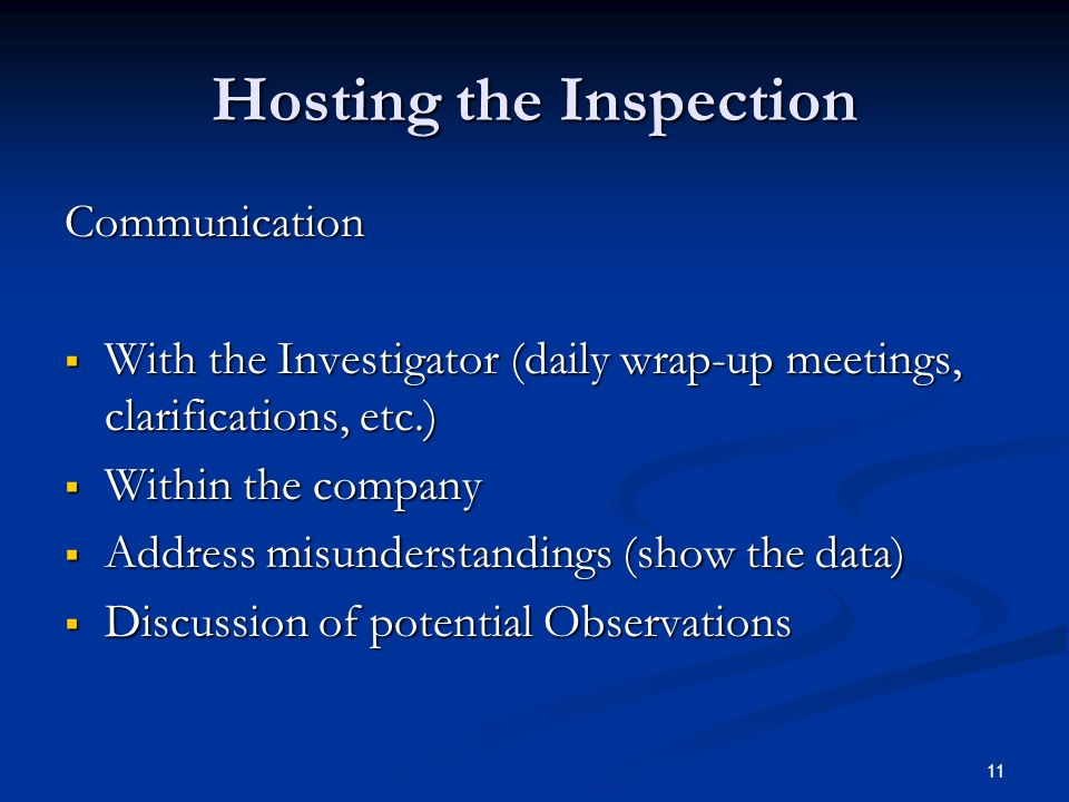 11 Hosting the Inspection Communication  With the Investigator (daily wrap-up meetings, clarifications, etc.)  Within the company  Address misunderstandings (show the data)  Discussion of potential Observations