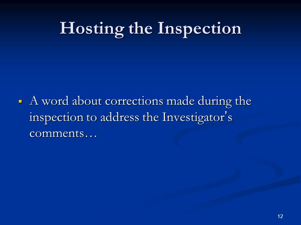 12 Hosting the Inspection  A word about corrections made during the inspection to address the Investigator ' s comments…