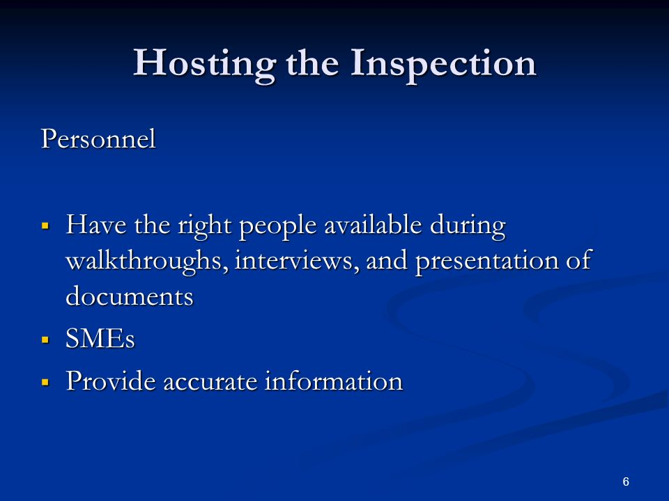 6 Hosting the Inspection Personnel  Have the right people available during walkthroughs, interviews, and presentation of documents  SMEs  Provide accurate information