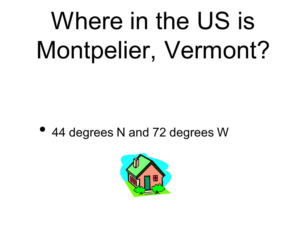 Where in the US is Montpelier, Vermont 44 degrees N and 72 degrees W