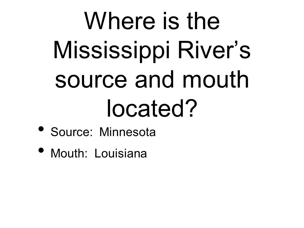 Where is the Mississippi River's source and mouth located Source: Minnesota Mouth: Louisiana