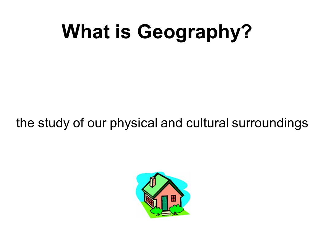 What is Geography the study of our physical and cultural surroundings