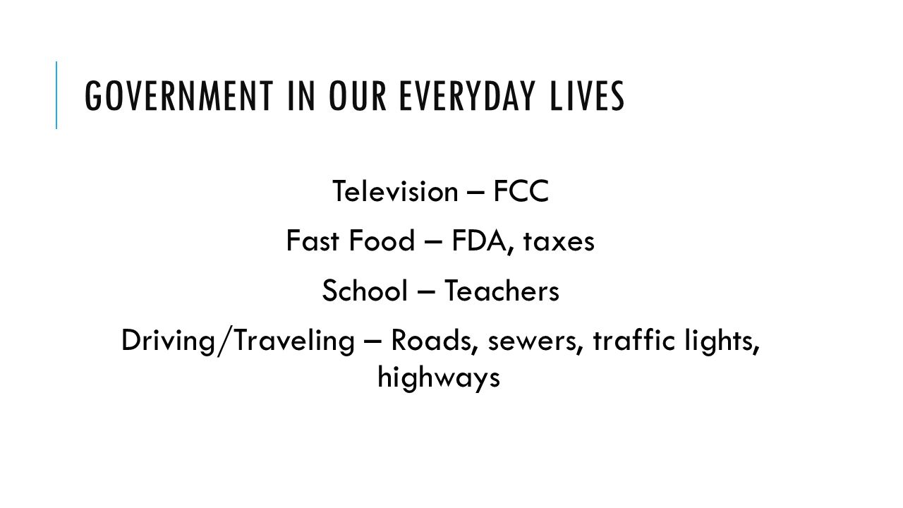 GOVERNMENT IN OUR EVERYDAY LIVES Television – FCC Fast Food – FDA, taxes School – Teachers Driving/Traveling – Roads, sewers, traffic lights, highways