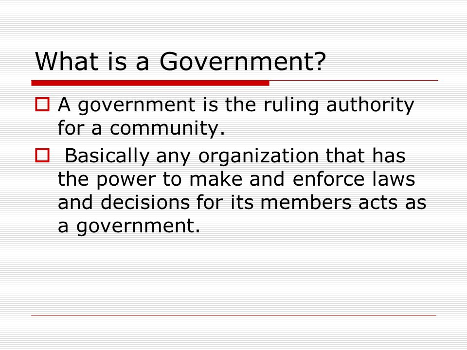 What is a Government.  A government is the ruling authority for a community.