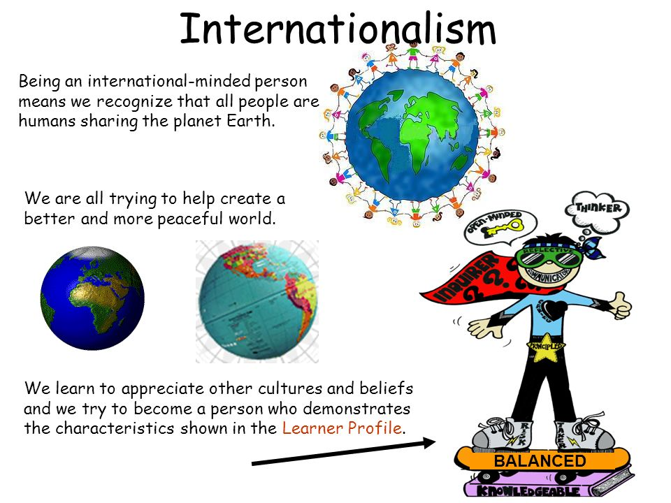 Internationalism Being an international-minded person means we recognize that all people are humans sharing the planet Earth.