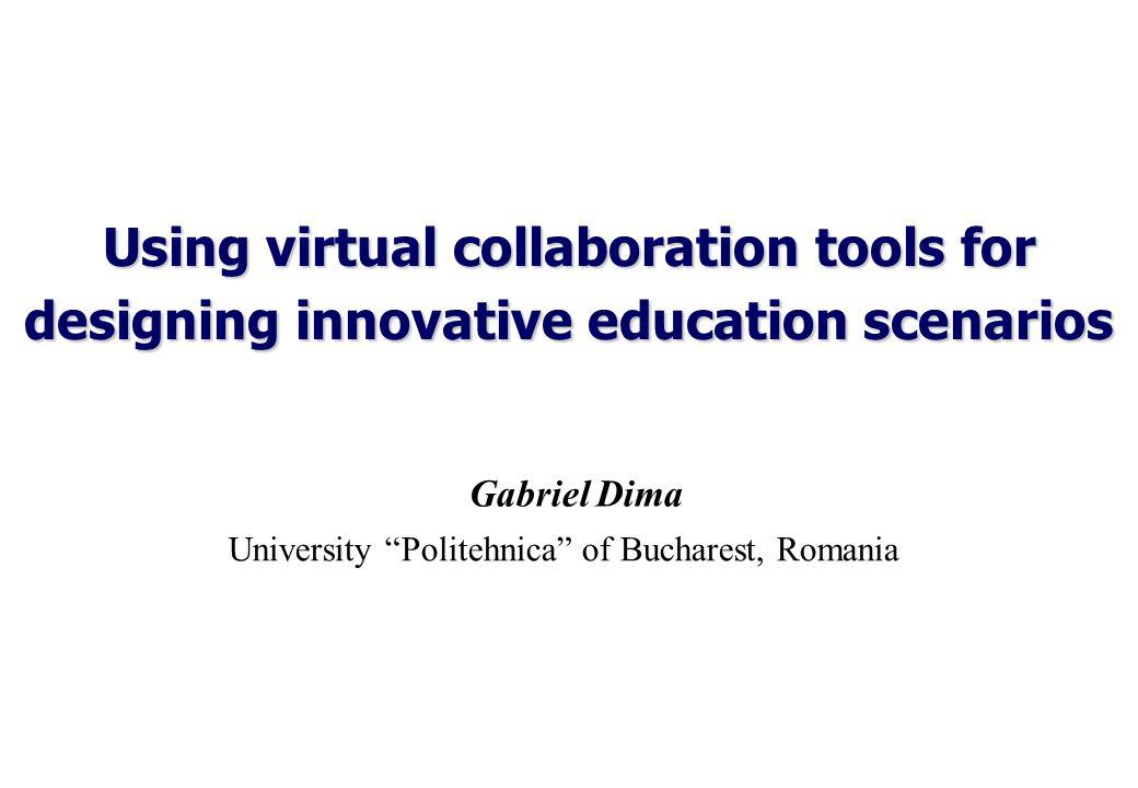 Using virtual collaboration tools for designing innovative education scenarios Gabriel Dima University Politehnica of Bucharest, Romania