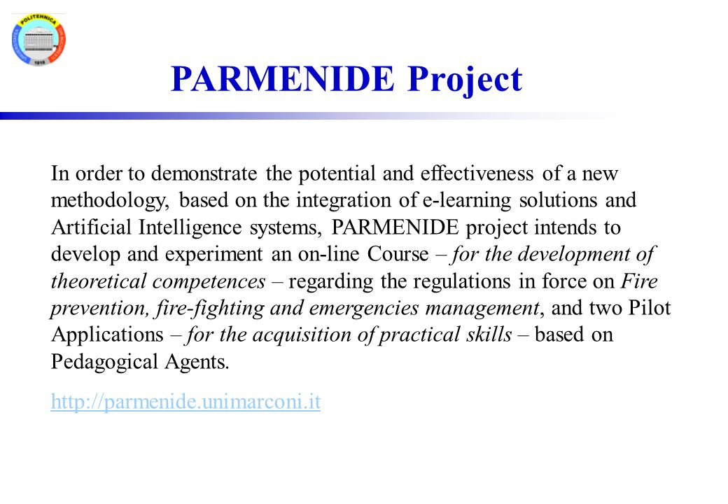 PARMENIDE Project In order to demonstrate the potential and effectiveness of a new methodology, based on the integration of e-learning solutions and Artificial Intelligence systems, PARMENIDE project intends to develop and experiment an on-line Course – for the development of theoretical competences – regarding the regulations in force on Fire prevention, fire-fighting and emergencies management, and two Pilot Applications – for the acquisition of practical skills – based on Pedagogical Agents.