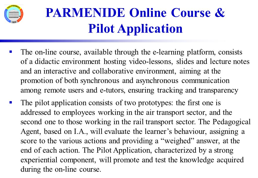 PARMENIDE Online Course & Pilot Application  The on-line course, available through the e-learning platform, consists of a didactic environment hosting video-lessons, slides and lecture notes and an interactive and collaborative environment, aiming at the promotion of both synchronous and asynchronous communication among remote users and e-tutors, ensuring tracking and transparency  The pilot application consists of two prototypes: the first one is addressed to employees working in the air transport sector, and the second one to those working in the rail transport sector.