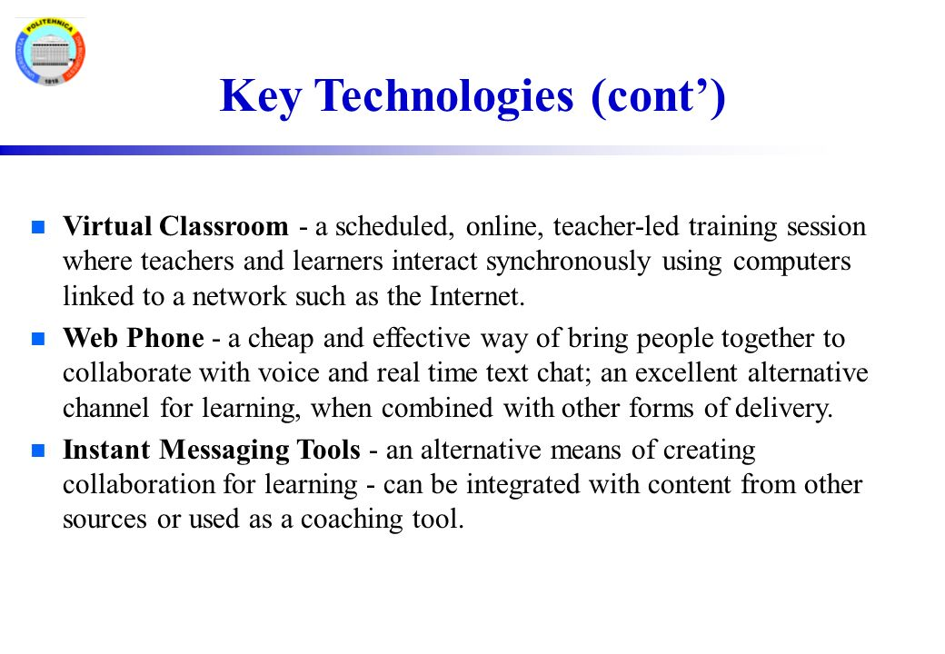 Key Technologies (cont') n Virtual Classroom - a scheduled, online, teacher-led training session where teachers and learners interact synchronously using computers linked to a network such as the Internet.