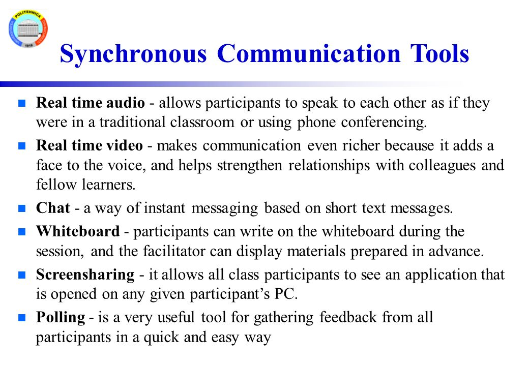 Synchronous Communication Tools n Real time audio - allows participants to speak to each other as if they were in a traditional classroom or using phone conferencing.