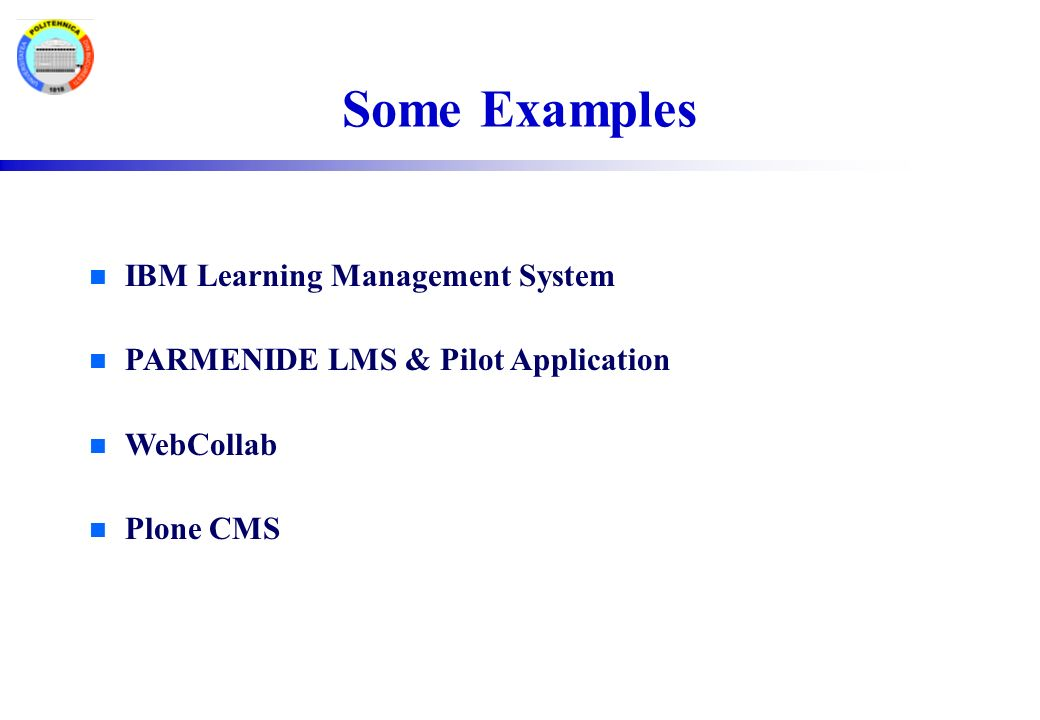 Some Examples n IBM Learning Management System n PARMENIDE LMS & Pilot Application n WebCollab n Plone CMS