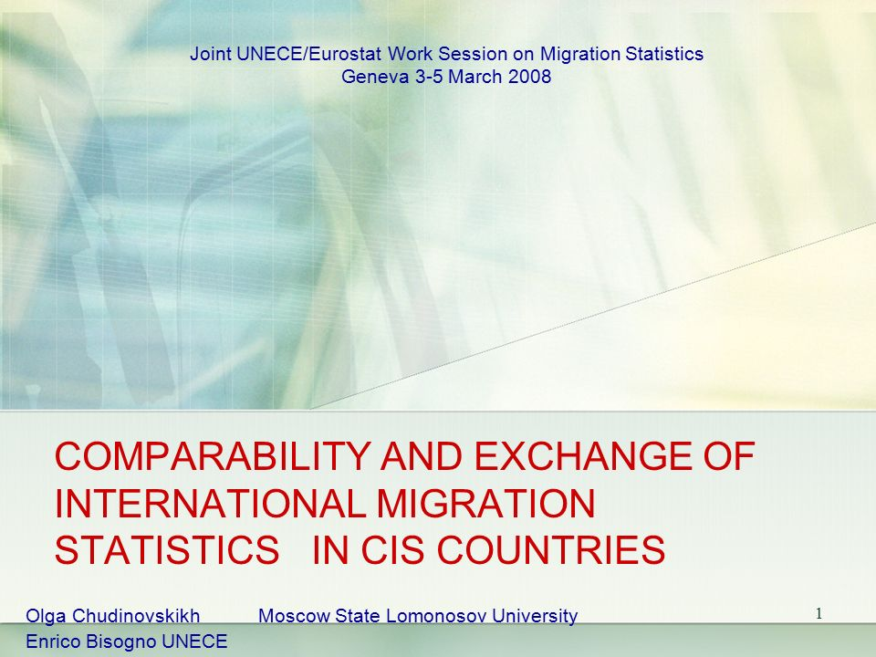 1 COMPARABILITY AND EXCHANGE OF INTERNATIONAL MIGRATION STATISTICS IN CIS COUNTRIES Olga Chudinovskikh Moscow State Lomonosov University Enrico Bisogno UNECE Joint UNECE/Eurostat Work Session on Migration Statistics Geneva 3-5 March 2008