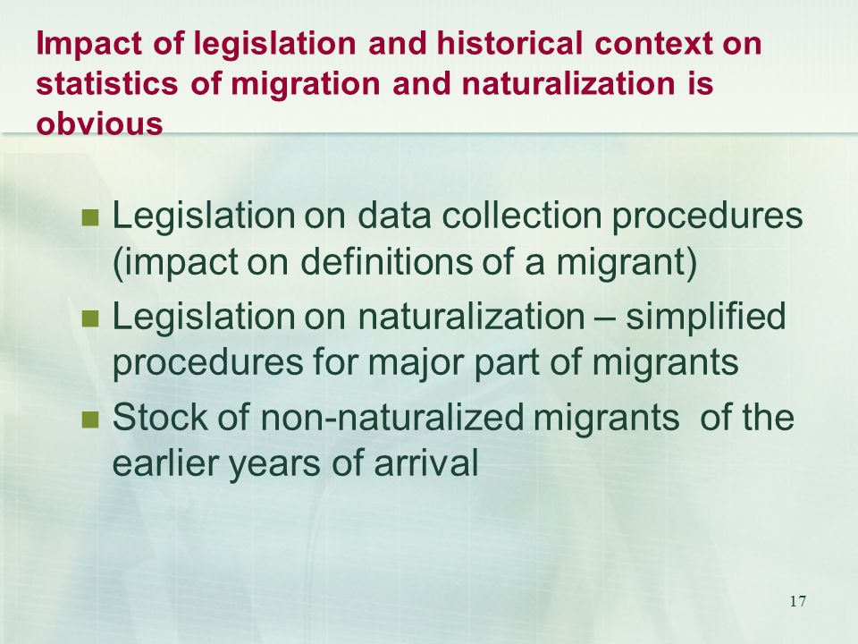 17 Impact of legislation and historical context on statistics of migration and naturalization is obvious Legislation on data collection procedures (impact on definitions of a migrant) Legislation on naturalization – simplified procedures for major part of migrants Stock of non-naturalized migrants of the earlier years of arrival