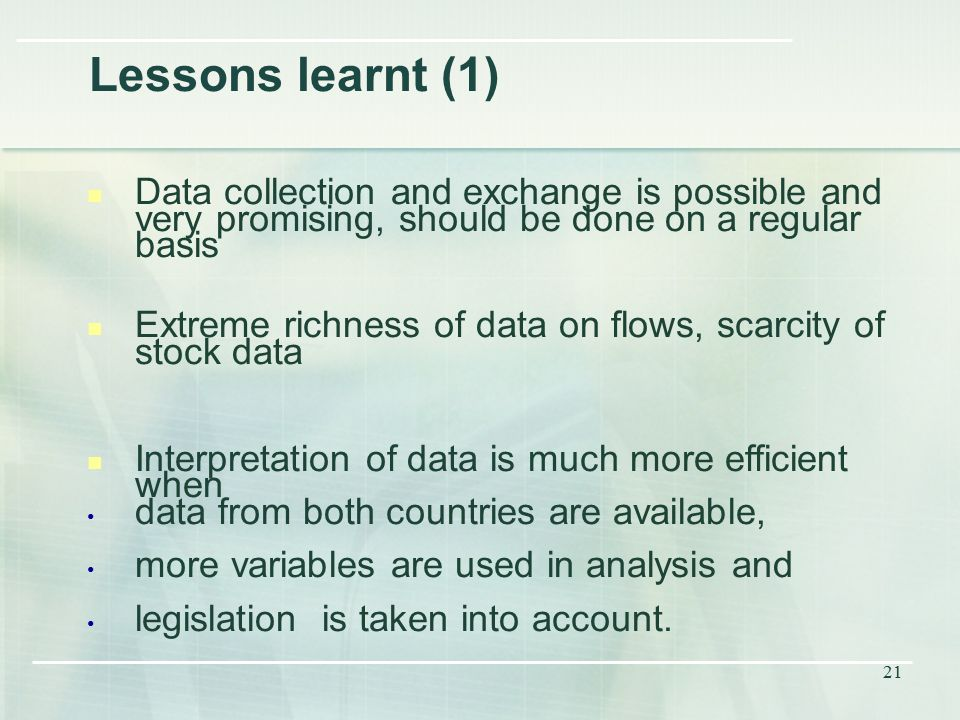 21 Lessons learnt (1) Data collection and exchange is possible and very promising, should be done on a regular basis Extreme richness of data on flows, scarcity of stock data Interpretation of data is much more efficient when data from both countries are available, more variables are used in analysis and legislation is taken into account.