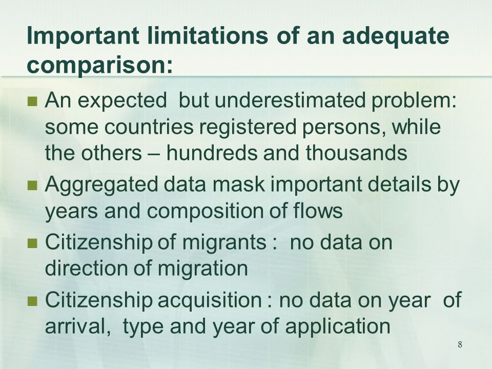 8 Important limitations of an adequate comparison: An expected but underestimated problem: some countries registered persons, while the others – hundreds and thousands Aggregated data mask important details by years and composition of flows Citizenship of migrants : no data on direction of migration Citizenship acquisition : no data on year of arrival, type and year of application