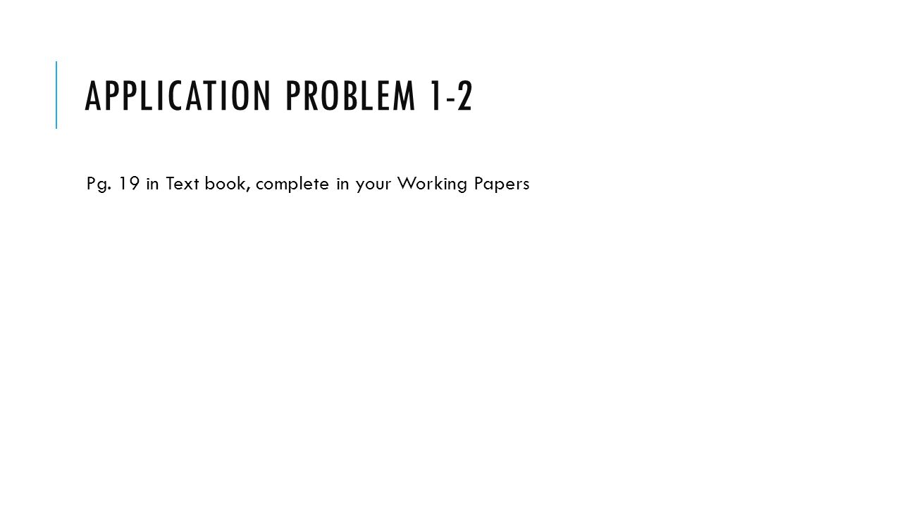 APPLICATION PROBLEM 1-2 Pg. 19 in Text book, complete in your Working Papers