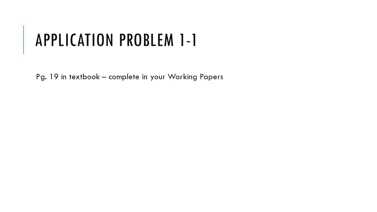 APPLICATION PROBLEM 1-1 Pg. 19 in textbook – complete in your Working Papers