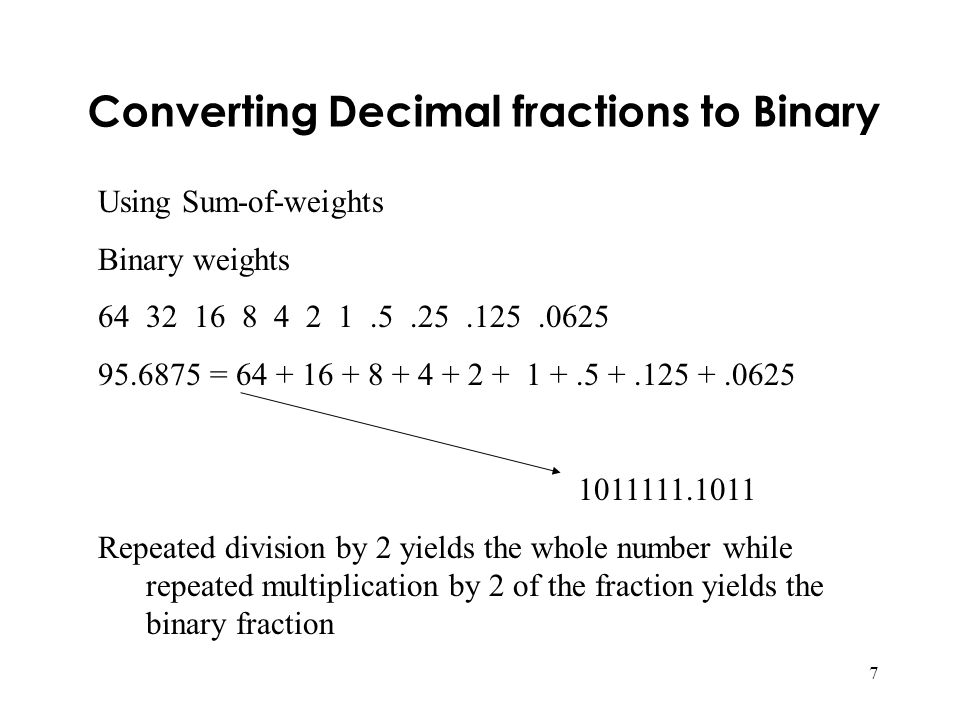 7 Converting Decimal fractions to Binary Using Sum-of-weights Binary weights 6432 16 8 4 2 1.5.25.125.0625 95.6875 = 64 + 16 + 8 + 4 + 2 + 1 +.5 +.125 +.0625 1011111.1011 Repeated division by 2 yields the whole number while repeated multiplication by 2 of the fraction yields the binary fraction