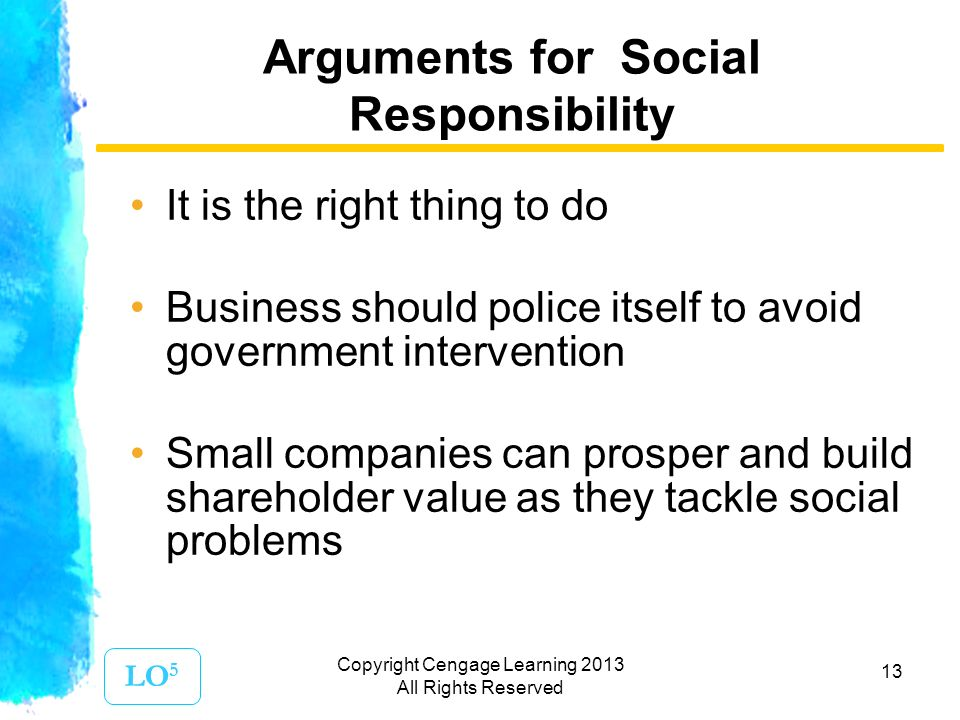13 Arguments for Social Responsibility It is the right thing to do Business should police itself to avoid government intervention Small companies can prosper and build shareholder value as they tackle social problems LO 5 Copyright Cengage Learning 2013 All Rights Reserved