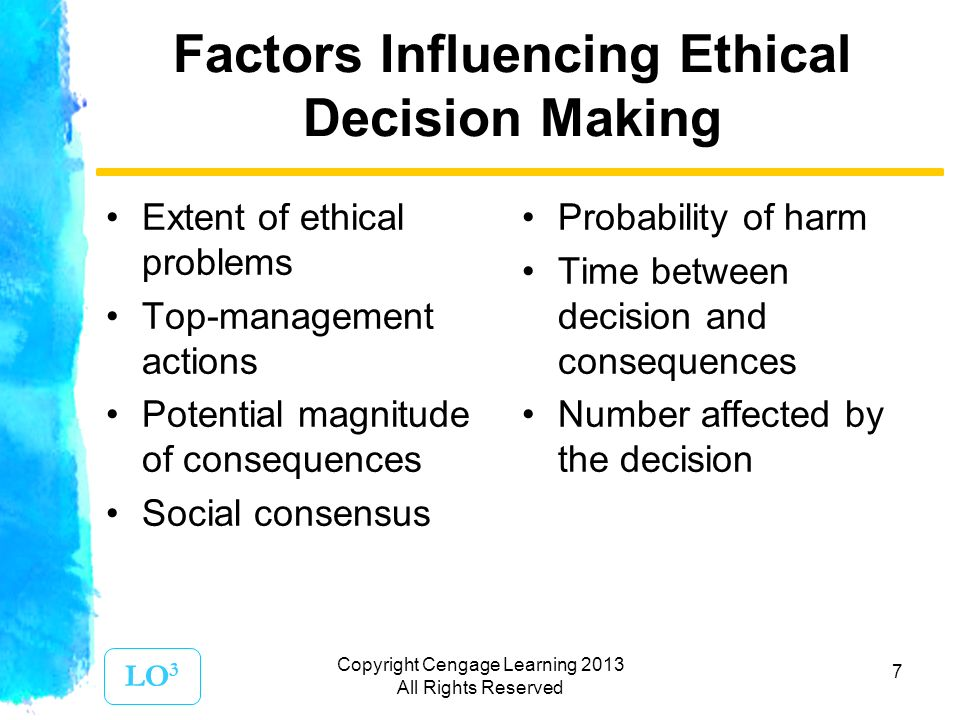 7 Factors Influencing Ethical Decision Making Extent of ethical problems Top-management actions Potential magnitude of consequences Social consensus Probability of harm Time between decision and consequences Number affected by the decision LO 3 Copyright Cengage Learning 2013 All Rights Reserved