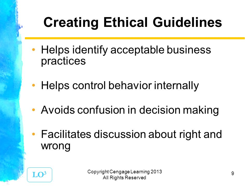 9 Creating Ethical Guidelines Helps identify acceptable business practices Helps control behavior internally Avoids confusion in decision making Facilitates discussion about right and wrong LO 3 Copyright Cengage Learning 2013 All Rights Reserved