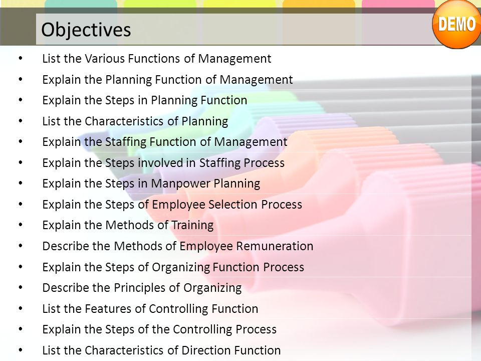 Objectives List the Various Functions of Management Explain the Planning Function of Management Explain the Steps in Planning Function List the Characteristics of Planning Explain the Staffing Function of Management Explain the Steps involved in Staffing Process Explain the Steps in Manpower Planning Explain the Steps of Employee Selection Process Explain the Methods of Training Describe the Methods of Employee Remuneration Explain the Steps of Organizing Function Process Describe the Principles of Organizing List the Features of Controlling Function Explain the Steps of the Controlling Process List the Characteristics of Direction Function