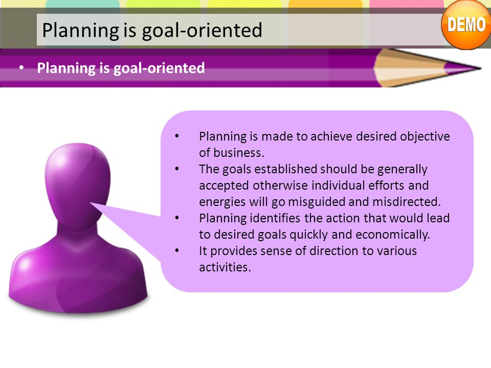 Planning is goal-oriented Planning is made to achieve desired objective of business. The goals established should be generally accepted otherwise indi