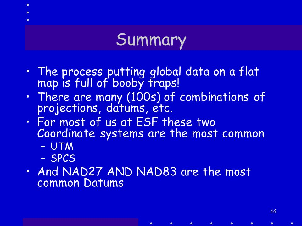 46 summary the process putting global data on a flat map is full of y traps