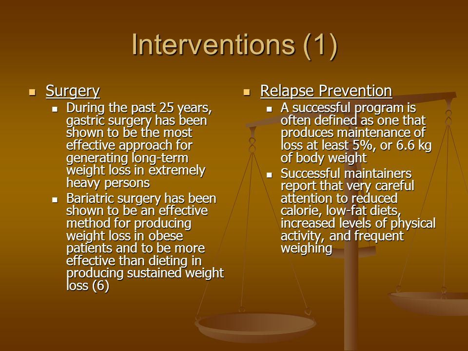 Interventions (1) Surgery Surgery During the past 25 years, gastric surgery has been shown to be the most effective approach for generating long-term weight loss in extremely heavy persons During the past 25 years, gastric surgery has been shown to be the most effective approach for generating long-term weight loss in extremely heavy persons Bariatric surgery has been shown to be an effective method for producing weight loss in obese patients and to be more effective than dieting in producing sustained weight loss (6) Bariatric surgery has been shown to be an effective method for producing weight loss in obese patients and to be more effective than dieting in producing sustained weight loss (6) Relapse Prevention A successful program is often defined as one that produces maintenance of loss at least 5%, or 6.6 kg of body weight Successful maintainers report that very careful attention to reduced calorie, low-fat diets, increased levels of physical activity, and frequent weighing