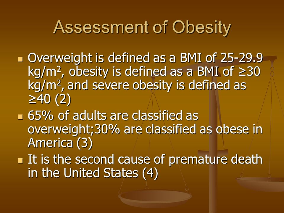 Assessment of Obesity Overweight is defined as a BMI of 25-29.9 kg/m 2, obesity is defined as a BMI of ≥30 kg/m 2, and severe obesity is defined as ≥40 (2) Overweight is defined as a BMI of 25-29.9 kg/m 2, obesity is defined as a BMI of ≥30 kg/m 2, and severe obesity is defined as ≥40 (2) 65% of adults are classified as overweight;30% are classified as obese in America (3) 65% of adults are classified as overweight;30% are classified as obese in America (3) It is the second cause of premature death in the United States (4) It is the second cause of premature death in the United States (4)