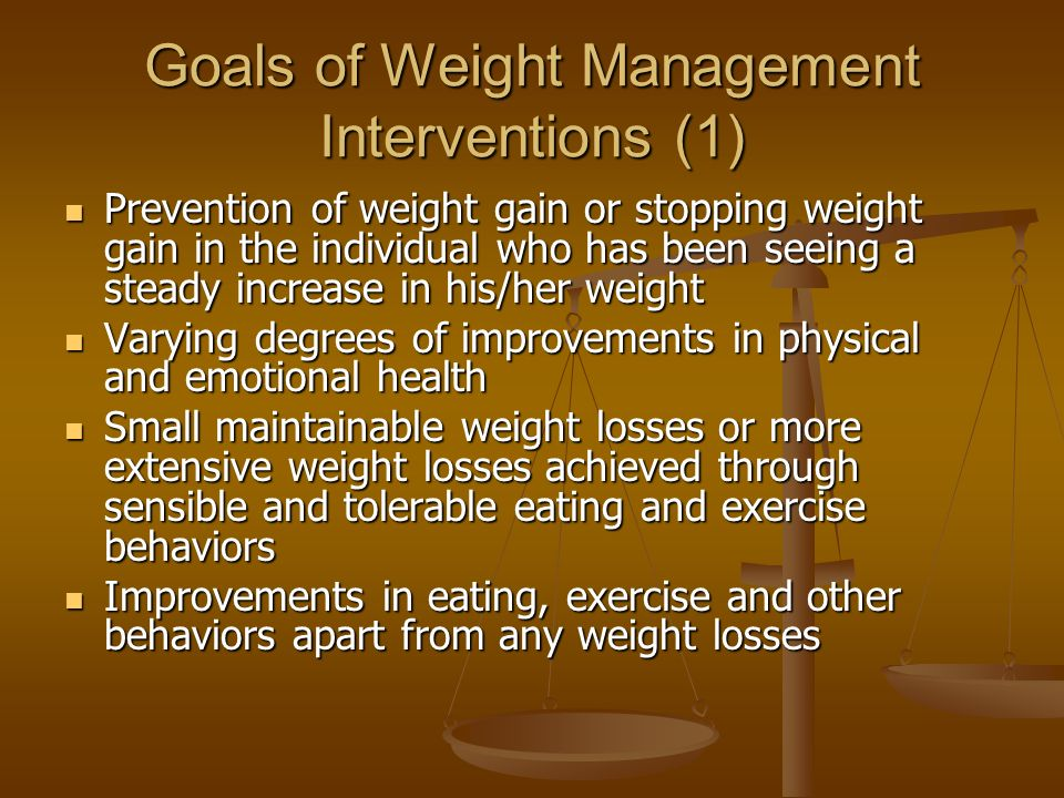 Goals of Weight Management Interventions (1) Prevention of weight gain or stopping weight gain in the individual who has been seeing a steady increase in his/her weight Prevention of weight gain or stopping weight gain in the individual who has been seeing a steady increase in his/her weight Varying degrees of improvements in physical and emotional health Varying degrees of improvements in physical and emotional health Small maintainable weight losses or more extensive weight losses achieved through sensible and tolerable eating and exercise behaviors Small maintainable weight losses or more extensive weight losses achieved through sensible and tolerable eating and exercise behaviors Improvements in eating, exercise and other behaviors apart from any weight losses Improvements in eating, exercise and other behaviors apart from any weight losses