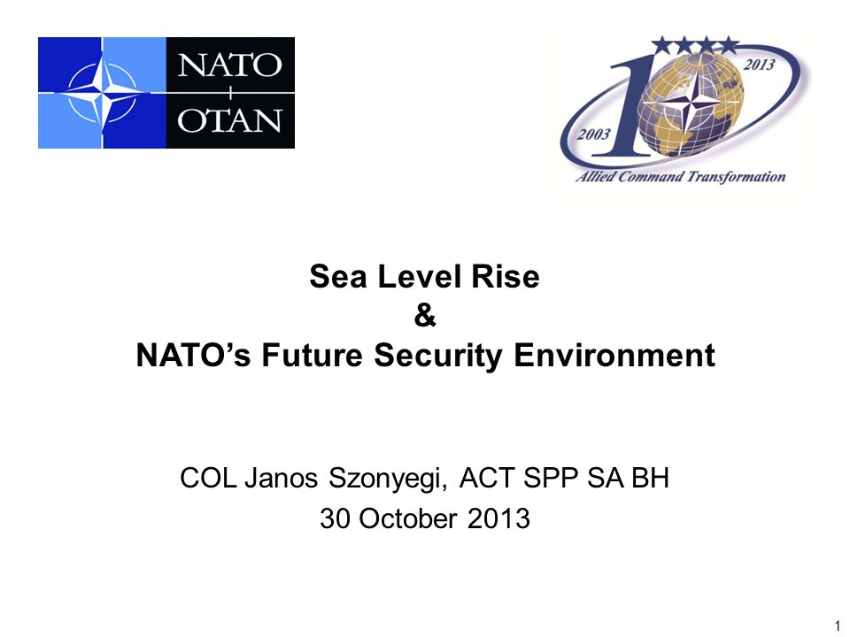 1 Sea Level Rise & NATO's Future Security Environment COL Janos Szonyegi, ACT SPP SA BH 30 October 2013