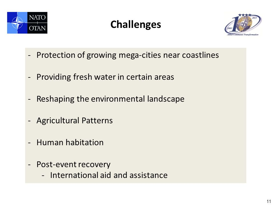 11 Challenges -Protection of growing mega-cities near coastlines -Providing fresh water in certain areas -Reshaping the environmental landscape -Agricultural Patterns -Human habitation -Post-event recovery -International aid and assistance