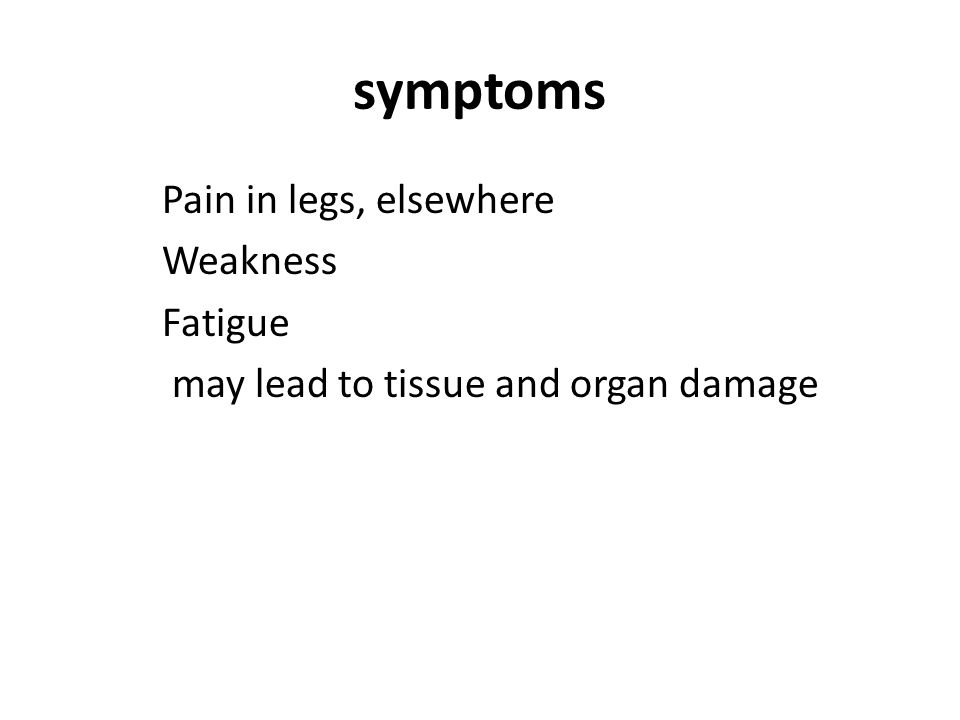 symptoms Pain in legs, elsewhere Weakness Fatigue may lead to tissue and organ damage