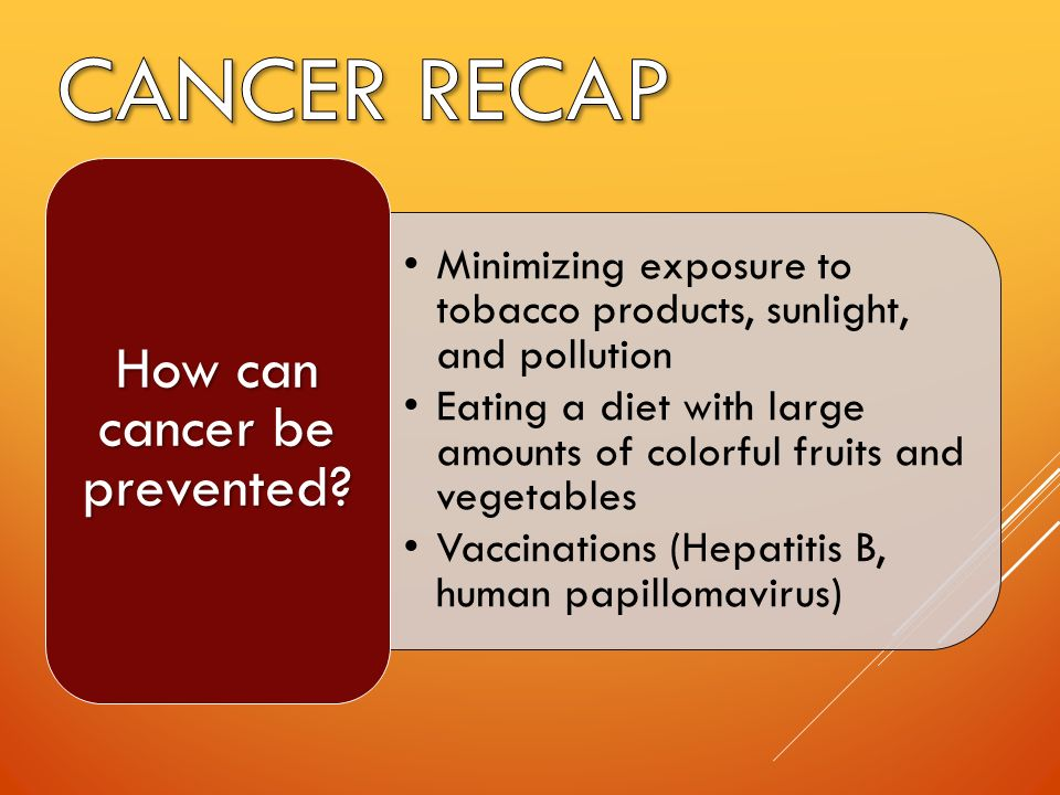 Minimizing exposure to tobacco products, sunlight, and pollution Eating a diet with large amounts of colorful fruits and vegetables Vaccinations (Hepatitis B, human papillomavirus) How can cancer be prevented