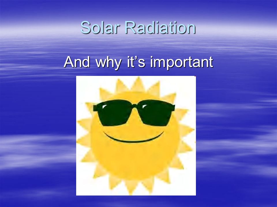 Solar Radiation And why it's important