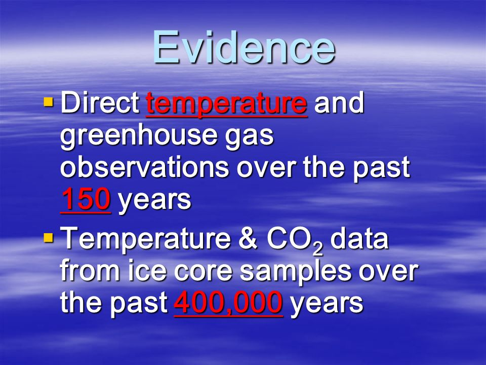 Evidence  Direct temperature and greenhouse gas observations over the past 150 years  Temperature & CO 2 data from ice core samples over the past 400,000 years