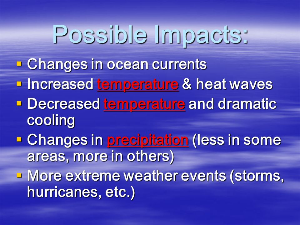 Possible Impacts:  Changes in ocean currents  Increased temperature & heat waves  Decreased temperature and dramatic cooling  Changes in precipitation (less in some areas, more in others)  More extreme weather events (storms, hurricanes, etc.)