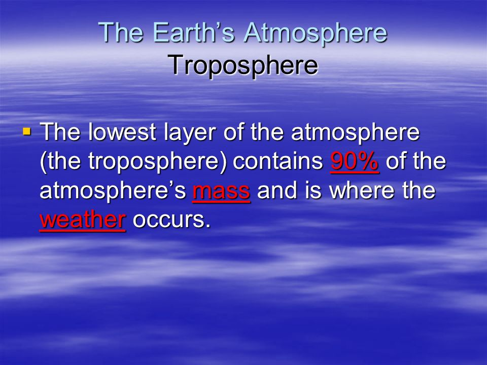 The Earth's Atmosphere Troposphere  The lowest layer of the atmosphere (the troposphere) contains 90% of the atmosphere's mass and is where the weather occurs.
