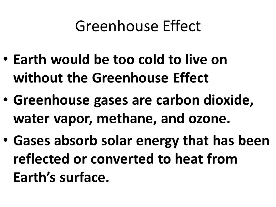 Greenhouse Effect Earth would be too cold to live on without the Greenhouse Effect Greenhouse gases are carbon dioxide, water vapor, methane, and ozone.